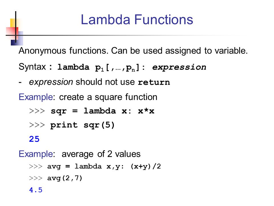 Lambda Functions Anonymous functions. Can be used assigned to variable. Syntax : lambda p1[,…,pn]: expression.